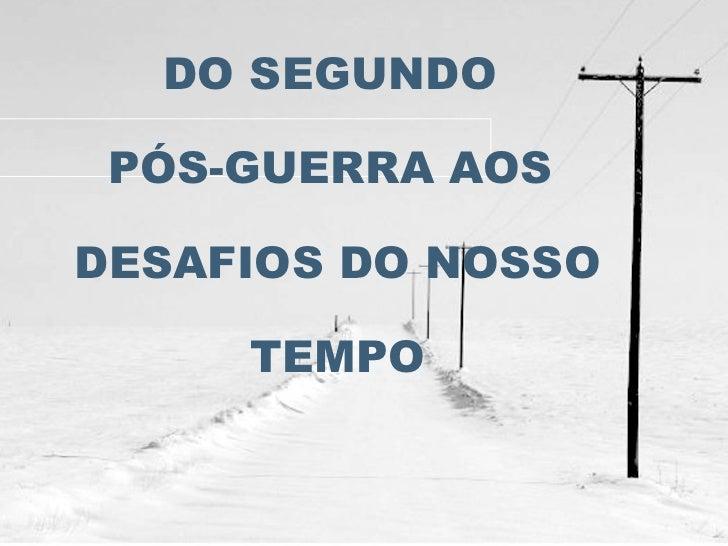 DO SEGUNDO  PÓS-GUERRA AOS  DESAFIOS DO NOSSO TEMPO