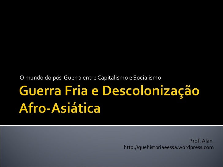 O mundo do pós-Guerra entre Capitalismo e Socialismo Prof. Alan. http://quehistoriaeessa.wordpress.com