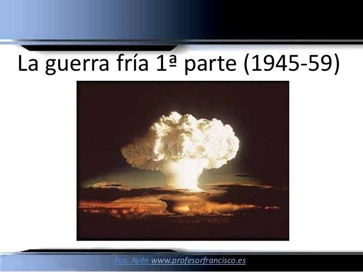 La guerra fría 1ª parte (1945-59)         Fco. Ayén www.profesorfrancisco.es