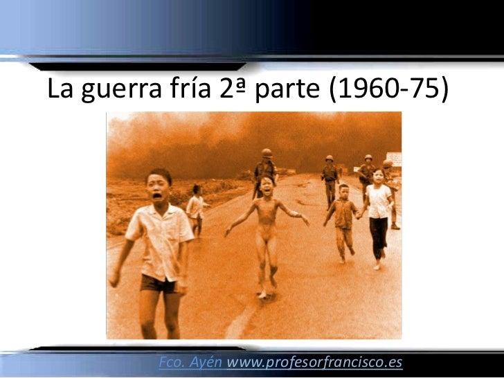La guerra fría 2ª parte (1960-75)         Fco. Ayén www.profesorfrancisco.es