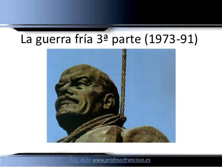 La guerra fría 3ª parte (1973-91)         Fco. Ayén www.profesorfrancisco.es