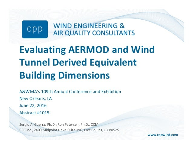 www.cppwind.comwww.cppwind.com Evaluating AERMOD and Wind Tunnel Derived Equivalent Building Dimensions A&WMA's 109th Annu...