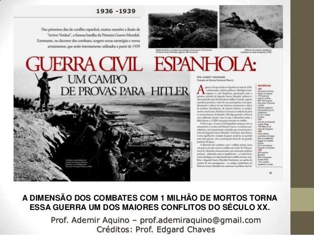 1936 -1939A DIMENSÃO DOS COMBATES COM 1 MILHÃO DE MORTOS TORNA  ESSA GUERRA UM DOS MAIORES CONFLITOS DO SÉCULO XX.     Pro...