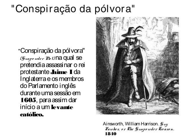 """""""Conspiração da pólvora"""" """"Conspiração dapólvora"""" (Gunpo wder Plo t) naqual se pretendiaassassinar o rei protestanteJaime I..."""