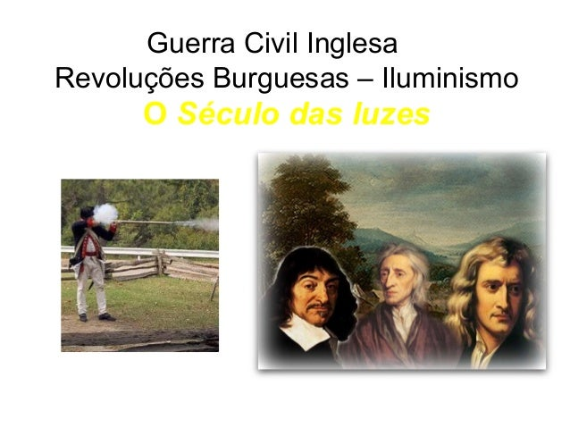 Guerra Civil Inglesa  Revoluções Burguesas – Iluminismo  O Século das luzes