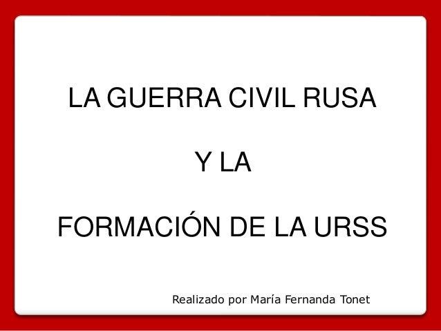 LA GUERRA CIVIL RUSA  Y LA  FORMACIÓN DE LA URSS  Realizado por María Fernanda Tonet