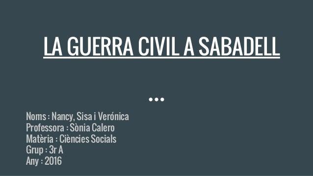 LA GUERRA CIVIL A SABADELL Noms : Nancy, Sisa i Verónica Professora : Sònia Calero Matèria : Ciències Socials Grup : 3r A ...