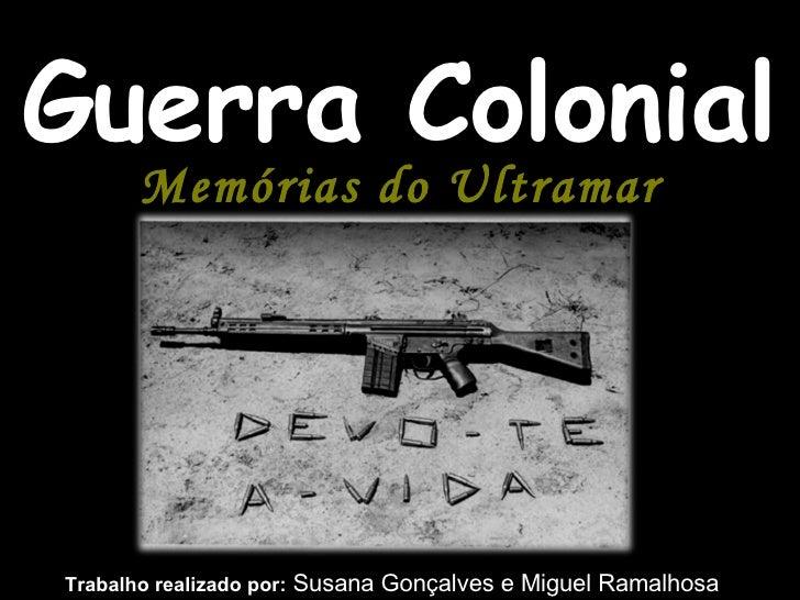 Guerra Colonial Memórias do Ultramar Trabalho realizado por:  Susana Gonçalves e Miguel Ramalhosa