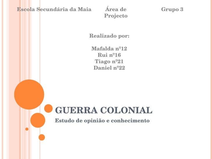 GUERRA COLONIAL Estudo de opinião e conhecimento Escola Secundária da Maia Área de Projecto Grupo 3 Realizado por: Mafalda...