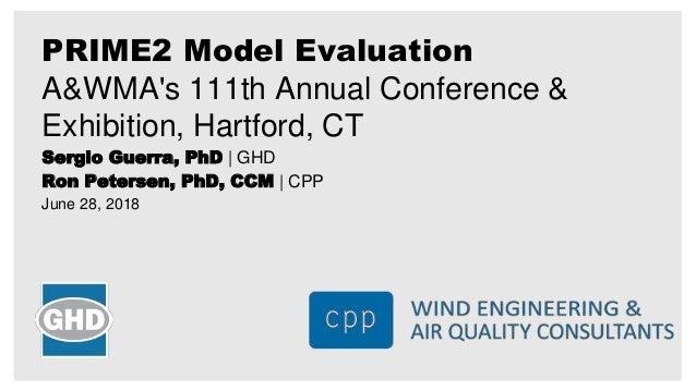Sergio Guerra, PhD | GHD Ron Petersen, PhD, CCM | CPP June 28, 2018 PRIME2 Model Evaluation A&WMA's 111th Annual Conferenc...