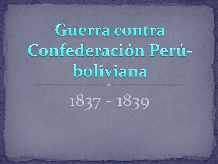 1837 - 1839 <br />Guerra contra Confederación Perú-boliviana <br />