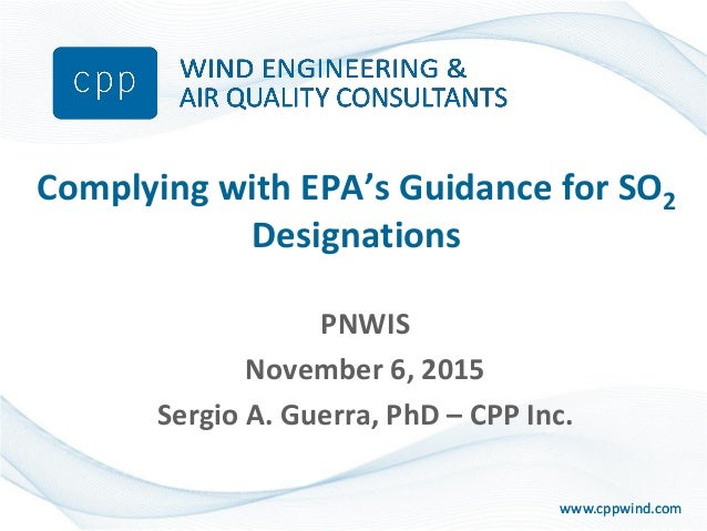 www.cppwind.comwww.cppwind.com Complying with EPA's Guidance for SO2 Designations PNWIS November 6, 2015 Sergio A. Guerra,...