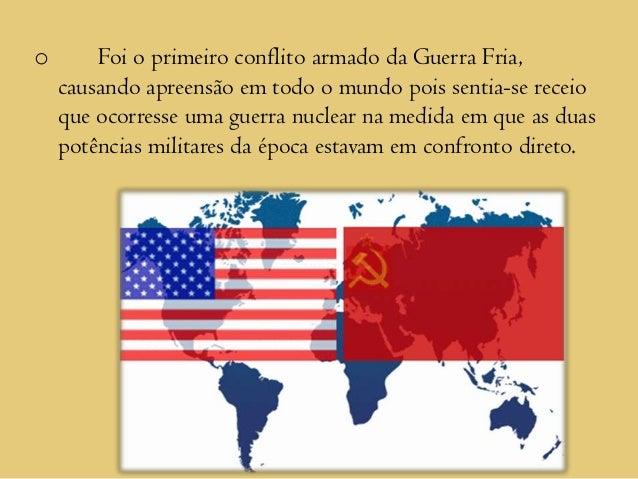 o       Foi o primeiro conflito armado da Guerra Fria,    causando apreensão em todo o mundo pois sentia-se receio    que ...