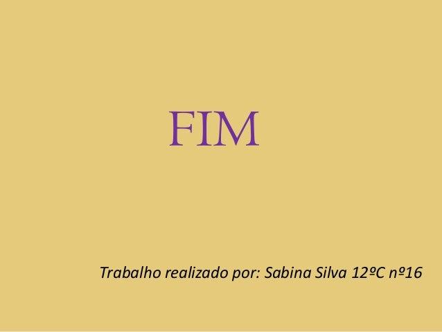 FIMTrabalho realizado por: Sabina Silva 12ºC nº16