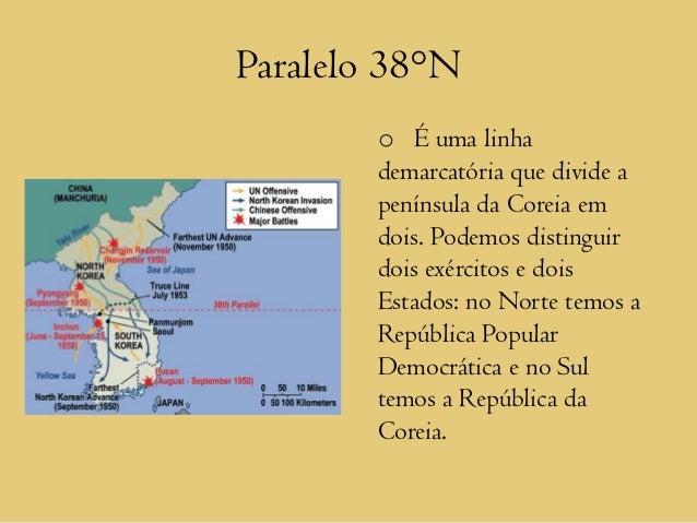 Paralelo 38°N        o É uma linha        demarcatória que divide a        península da Coreia em        dois. Podemos dis...