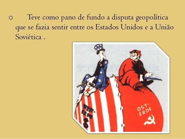 o       Teve como pano de fundo a disputa geopolítica    que se fazia sentir entre os Estados Unidos e a União    Soviétic...
