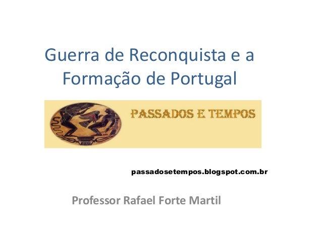 Guerra de Reconquista e a Formação de Portugal Professor Rafael Forte Martil passadosetempos.blogspot.com.br