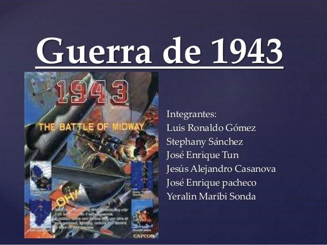 Guerra de 1943  {  Integrantes:  Luis Ronaldo Gómez  Stephany Sánchez  José Enrique Tun  Jesús Alejandro Casanova  José En...