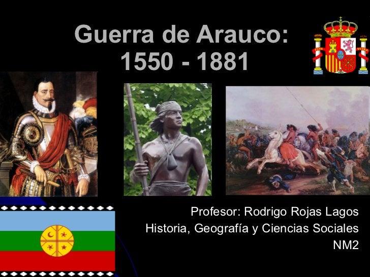 Guerra de Arauco:  1550 - 1881 Profesor: Rodrigo Rojas Lagos Historia, Geografía y Ciencias Sociales NM2