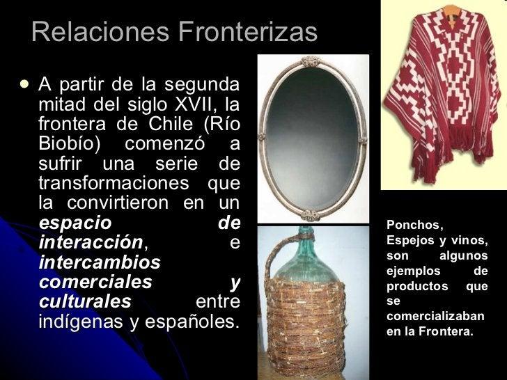 Relaciones Fronterizas <ul><li>A partir de la segunda mitad del siglo XVII, la frontera de Chile (Río Biobío) comenzó a su...