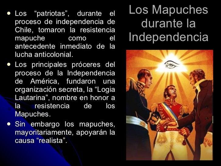"""Los Mapuches durante la Independencia <ul><li>Los """"patriotas"""", durante el proceso de independencia de Chile, tomaron la re..."""