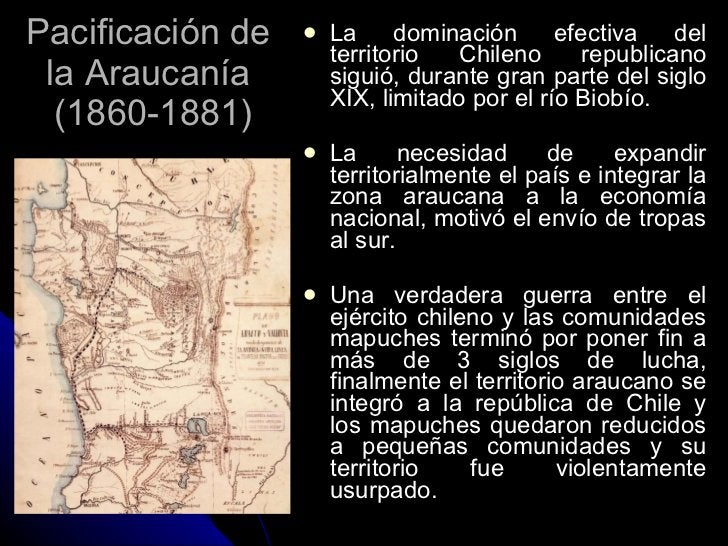 Pacificación de  la Araucanía  (1860-1881) <ul><li>La dominación efectiva del territorio Chileno republicano siguió, duran...