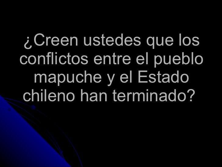 ¿Creen ustedes que los conflictos entre el pueblo mapuche y el Estado chileno han terminado?