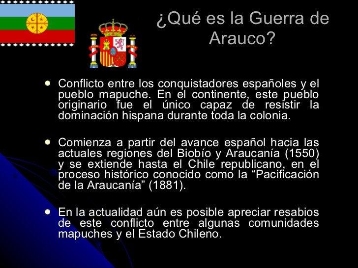 ¿ Qué es la Guerra de Arauco? <ul><li>Conflicto entre los conquistadores españoles y el pueblo mapuche. En el continente, ...