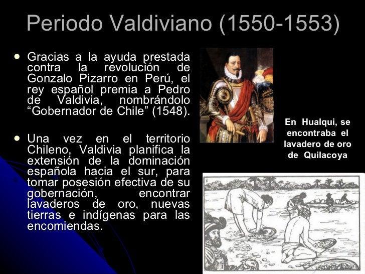 Periodo Valdiviano (1550-1553) <ul><li>Gracias a la ayuda prestada contra la revolución de Gonzalo Pizarro en Perú, el rey...
