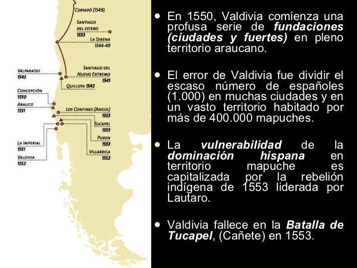 <ul><li>En 1550, Valdivia comienza una profusa serie de  fundaciones (ciudades y fuertes)  en pleno territorio araucano. <...