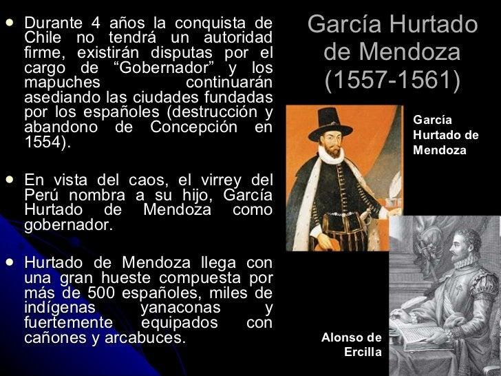 García Hurtado de Mendoza (1557-1561) <ul><li>Durante 4 años la conquista de Chile no tendrá un autoridad firme, existirán...