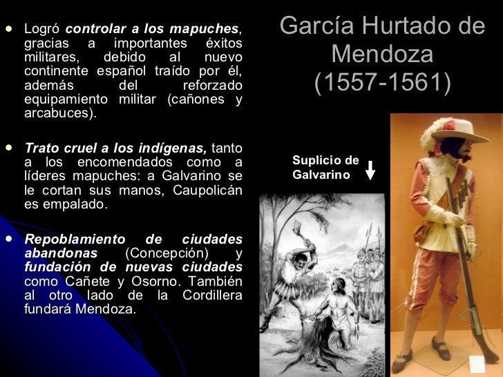 García Hurtado de Mendoza (1557-1561) <ul><li>Logró  controlar a los mapuches , gracias a importantes éxitos militares, de...