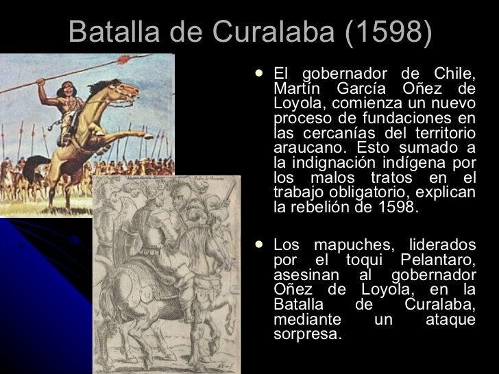 Batalla de Curalaba (1598) <ul><li>El gobernador de Chile, Martín García Oñez de Loyola, comienza un nuevo proceso de fund...