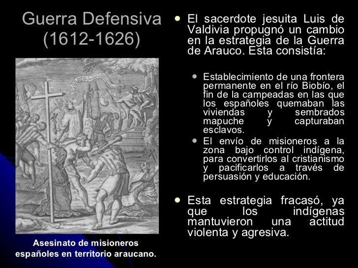 Guerra Defensiva (1612-1626) <ul><li>El sacerdote jesuita Luis de Valdivia propugnó un cambio en la estrategia de la Guerr...