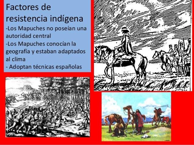 Factores de resistencia indígena -Los Mapuches no poseían una autoridad central -Los Mapuches conocían la geografía y esta...