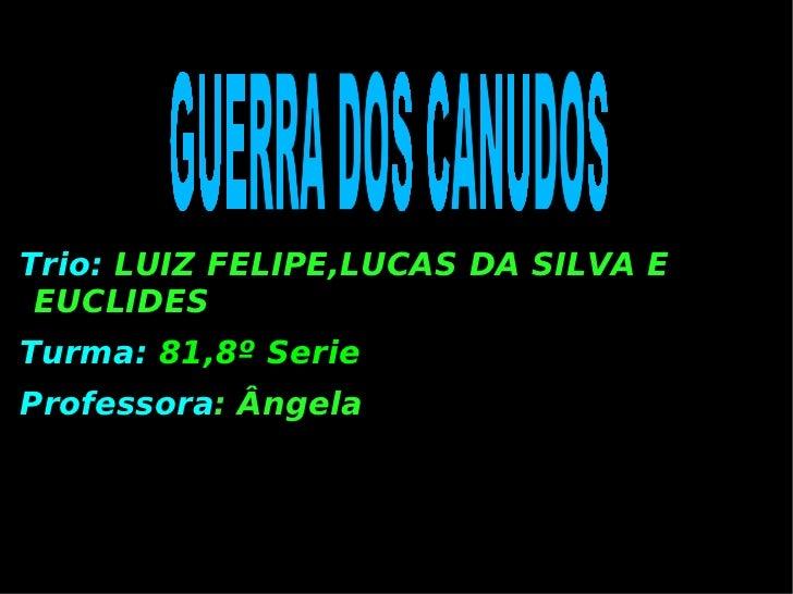 Trio:   LUIZ FELIPE,LUCAS DA SILVA E EUCLIDES Turma:   81,8º Serie Professora :  Ângela GUERRA DOS CANUDOS