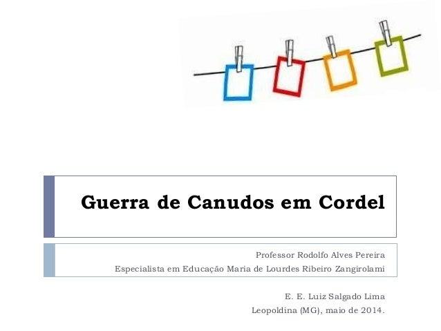 Guerra de Canudos em Cordel Professor Rodolfo Alves Pereira Especialista em Educação Maria de Lourdes Ribeiro Zangirolami ...