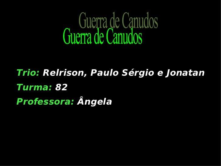 <ul><li>Trio:   Relrison, Paulo Sérgio e Jonatan </li></ul><ul><li>Turma:  82 2 </li></ul><ul><li>Professora:  Ângela </li...