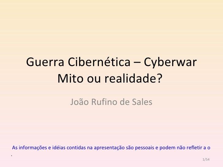 Guerra Cibernética – Cyberwar Mito ou realidade?  João Rufino de Sales /54  As informações e idéias contidas na apresentaç...