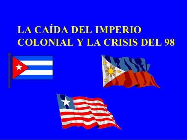 LA CAÍDA DEL IMPERIOCOLONIAL Y LA CRISIS DEL 98