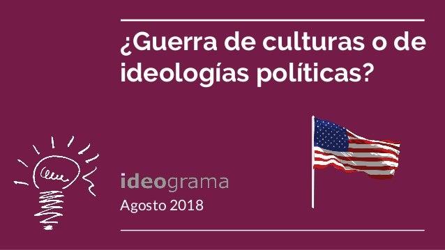 ¿Guerra de culturas o de ideologías políticas? Agosto 2018