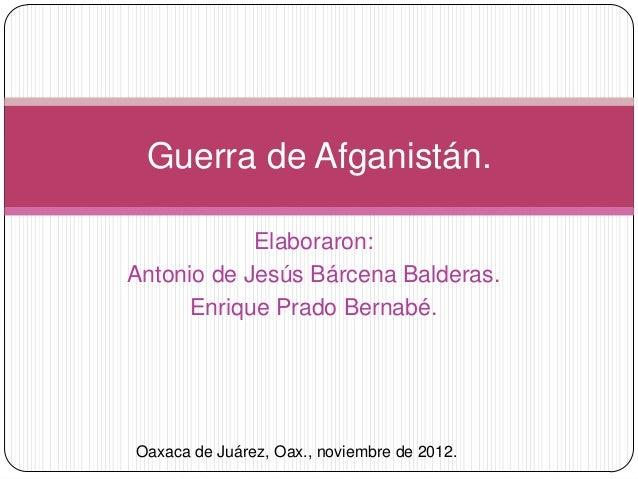 Guerra de Afganistán.            Elaboraron:Antonio de Jesús Bárcena Balderas.      Enrique Prado Bernabé.Oaxaca de Juárez...