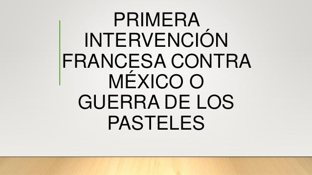 PRIMERA INTERVENCI�N FRANCESA CONTRA M�XICO O GUERRA DE LOS PASTELES