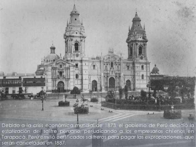 Debido a la crisis económica mundial de 1873, el gobierno de Perú decidió laestatización del salitre peruano, perjudicando...