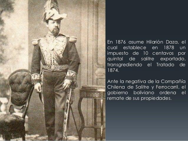 En 1876 asume Hilarión Daza, elcual establece en 1878 unimpuesto de 10 centavos porquintal de salitre exportado,transgredi...