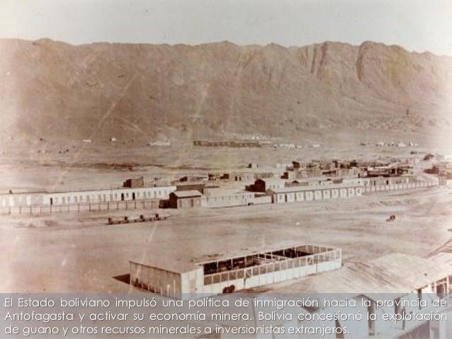 El Estado boliviano impulsó una política de inmigración hacia la provincia deAntofagasta y activar su economía minera. Bol...