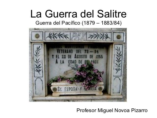 La Guerra del Salitre Guerra del Pacífico (1879 – 1883/84)                  Profesor Miguel Novoa Pizarro