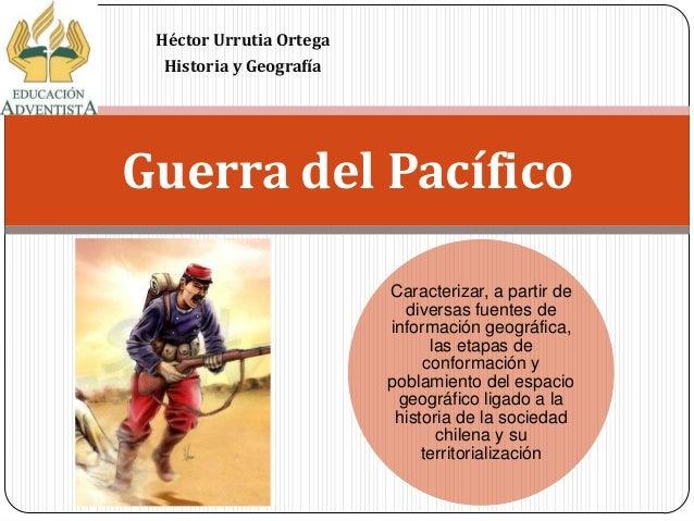 Héctor Urrutia Ortega Historia y Geografía Guerra del Pacífico Caracterizar, a partir de diversas fuentes de información g...