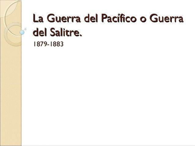 La Guerra del Pacífico o Guerra del Salitre. 1879-1883
