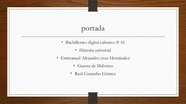 portada • Bachillerato digital caltenco # 16 • Historia universal • Emmanuel Alejandro cruz Hernández • Guerra de Malvinas...